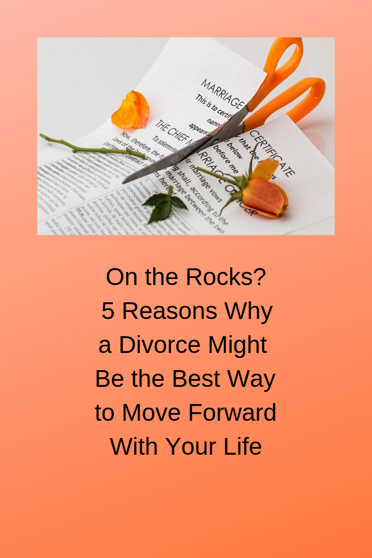 On the Rocks? 5 Reasons Why a Divorce Might Be the Best Way to Move Forward With Your Life